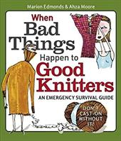 When Bad Things Happen to Good Knitters: An Emergency Survival Guide - Edmonds, Marion / Moore, Ahza