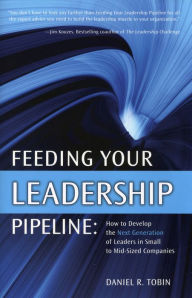 Feeding Your Leadership Pipeline: How to develop the Next Generation of Leaders in Small to Mid-Sized Companies - Daniel R. Tobin
