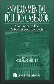 Genetically Modified Foods: Casebook for the Politics and the Making of U. S. Environmental Policy - Norman Miller (Editor)