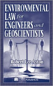 Environmental Law for Engineers and Geoscientists - Robert Lee Aston