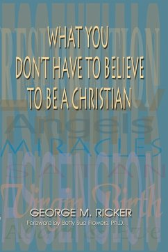 What You Don't Have to Believe to Be a Christian - Ricker, George M.