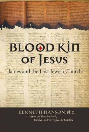 Blood Kin of Jesus: James and the Lost Jewish Church - Kenneth Hanson, PhD