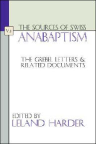 The Sources of Swiss Anabaptism: The Grebel Letters and Related Documents - LeLand Harder