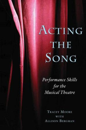 Acting the Song: Performance Skills for the Musical Theatre - Allison Bergman, Tracey Moore