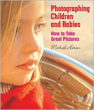 Photographing Children and Babies: How to Take Great Pictures - Michal Heron