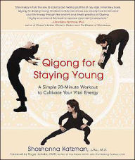 Qigong for Staying Young: A Simple 20-Minute Workout to Culitivate Your Vital Energy - Shoshanna Katzman