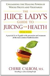 The Juice Lady's Guide to Juicing for Health: Unleashing the Healing Power of Whole Fruits and Vegetables - Calbom, Cherie