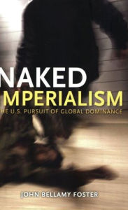 Naked Imperialism: America's Pursuit of Global Hegemony - John Bellamy Foster