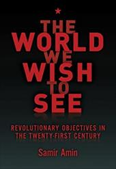 The World We Wish to See: Revolutionary Objectives in the Twenty-First Century - Amin, Samir / Membrez, James