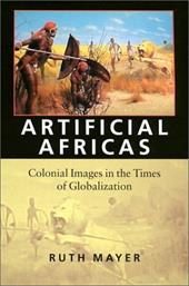 Artificial Africas: Colonial Images in the Times of Globalization - Mayer, Ruth