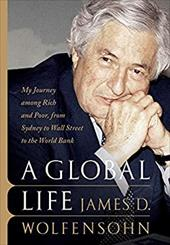 A Global Life: My Journey Among Rich and Poor, from Sydney to Wall Street to the World Bank - Wolfensohn, James D.