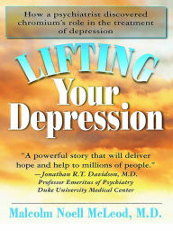 Lifting Your Depression: How a Psychiatrist Discovered Chromium's Role in the Treatment of Depression - Malcolm Noell McLeod