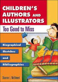 Children's Authors and Illustrators Too Good to Miss: Biographical Sketches and Bibliographies - Sharron L. McElmeel