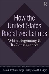 How the United States Racializes Latinos: White Hegemony and Its Consequences - Cobas, Jose A. / Duany, Jorge / Feagin, Joe R.
