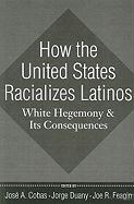 How the United States Racializes Latinos: White Hegemony and Its Consequences