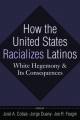How the United States Racializes Latinos - Jose A. Cobas; Jorge Duany; Joe R. Feagin