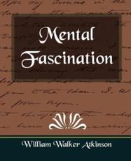 Mental Fascination - Walker Atkinson William Walker Atkinson, William Walker Atkinson, William Walker Atkinson