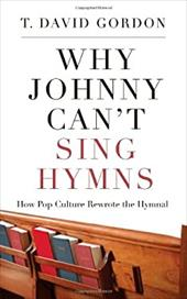 Why Johnny Can't Sing Hymns: How Pop Culture Rewrote the Hymnal - Gordon, T. David
