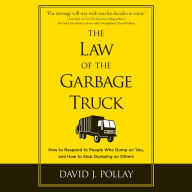 The Law of the Garbage Truck: How to Respond to People Who Dump on You, and How to Stop Dumping on Others - David J Pollay
