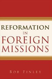 Reformation in Foreign Missions - Finley, Bob