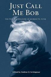 Just Call Me Bob: The Wit and Wisdom of Robert W. Funk - Scrimgeour, Andrew D.