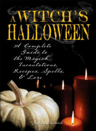 Witch's Halloween: A Complete Guide to the Magick, Incantations, Recipes, Spells, and Lore - Gerina Dunwich