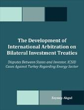 The Development of International Arbitration on Bilateral Investment Treaties: Disputes Between States and Investor, ICSID Cases A - Akgul, Zeynep