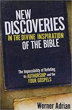 New Discoveries in the Divine Inspiration of the Bible: The Impossibility of Refuting Its Authorship and the Four Gospels - Adrian, Werner Werner, Adrian