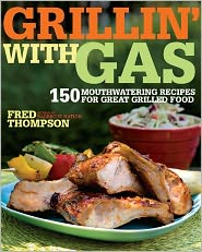 Grillin' with Gas: 150 Mouthwatering Recipes for Great Grilled Food - Fred Thompson