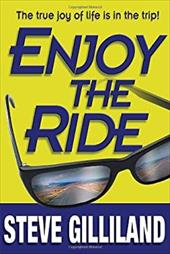 Enjoy the Ride: How to Experience the True Joy of Life - Gilliland, Steve