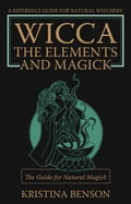 Wicca, the Elements and Magick: The guide for Natural Magick - Benson, Kristina