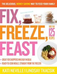 Fix  Freeze  Feast: The Delicious  Money-Saving Way To Feed Your Family - Kati Neville Lindsay Tkacsik