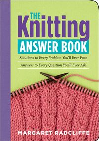 The Knitting Answer Book: Solutions To Every Problem You'll Ever Face  Answers To Every Question You'll Ever Ask - Margaret Radcliffe