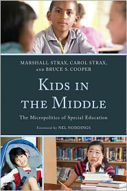 Kids in the Middle: The Micro Politics of Special Education - Marshall Strax, Bruce S. Cooper, Carol Strax, Foreword by Nel Noddings
