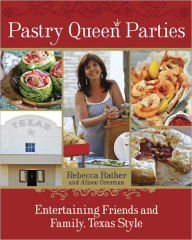 Pastry Queen Parties: Entertaining Friends and Family, Texas Style - Rebecca Rather