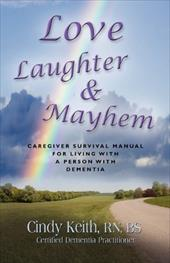 Love, Laughter & Mayhem: Caregiver Survival Manual for Living with a Person with Dementia - Keith Rn Bs Cdp, Cindy
