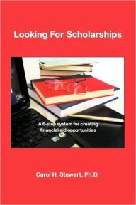 Looking for Scholarships: A 6-Step System for Creating Financial Aid for Opportunities - Version 2. 2 - Carol H. Stewart