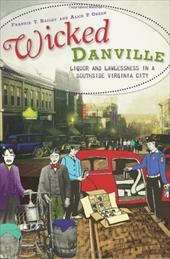 Wicked Danville: Liquor and Lawlessness in a Southside Virginia City - Bailey, Frankie Y. / Green, Alice P.