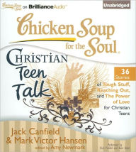Chicken Soup for the Soul: Christian Teen Talk - 36 Stories of Tough Stuff, Reaching Out, and the Power of Love for Christian Teens - Jack Canfield