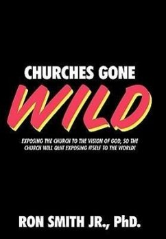 Churches Gone Wild: Exposing the Church to the Vision of God, So the Church Will Quit Exposing Itself to the World! - Smith Jr. Phd, Ron