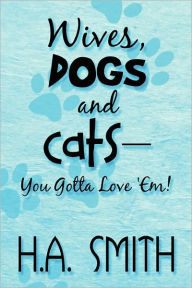 Wives, Dogs And Cats-You Gotta Love 'Em! - H.A. Smith