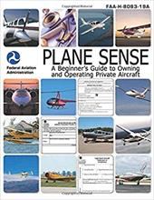 Plane Sense: A Beginner's Guide to Owning and Operating Private Aircraft FAA-H-8083-19A - Federal Aviation Administration (FAA)