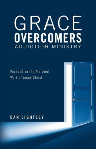 Grace Overcomers Addiction Ministry: Founded on the Finished Work of Jesus Christ - Dan Lightsey