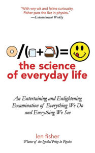 The Science of Everyday Life: An Entertaining and Enlightening Examination of Everything We Do and Everything We See - Len Fisher