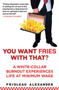 You Want Fries With That: A White-Collar Burnout Experiences Life at Minimum Wage - Prioleau Alexander