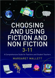 Choosing and Using Fiction and Non-Fiction 3-11: A Comprehensive Guide for Teachers and Student Teachers - Margaret Mallett