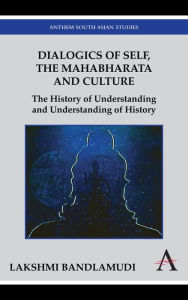 Dialogics of Self, the Mahabharata and Culture: The History of Understanding and Understanding of History - Lakshmi Bandlamudi