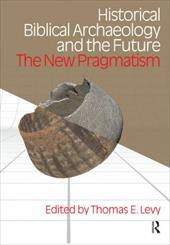 Historical Biblical Archaoelogy and the Future: The New Pragmatism - Levy, Thomas E.