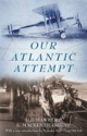 Our Atlantic Attempt - H. G. Hawker; Grove K. MacKenzie