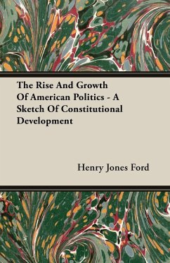 The Rise And Growth Of American Politics - A Sketch Of Constitutional Development - Ford, Henry Jones